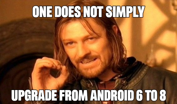 One does not simply upgrade from Android 6 to 8